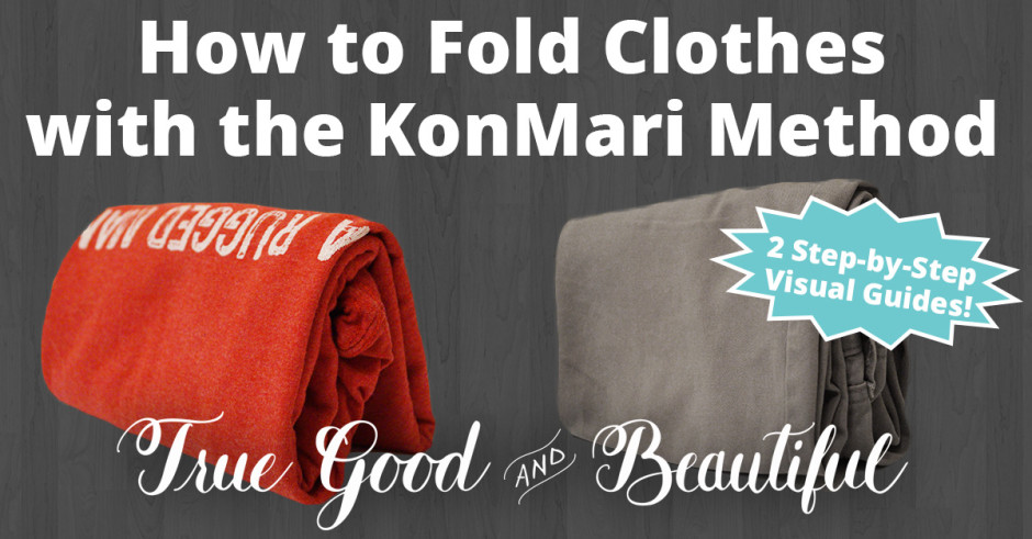 How to fold clothes with the konmari method truegoodandbeautiful